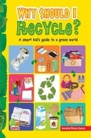 Why Should I Recycle? (A Smart kid's guide to a green world)