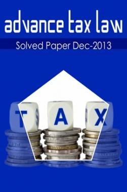 ICSI Advanced Tax Law Solved Question Paper Dec 2013
